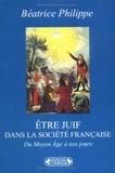 Béatrice Philippe - Etre juif dans la société française du Moyen Age à nos jours.