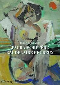 Béatrice Riand - J'aurais préféré Baudelaire heureux.