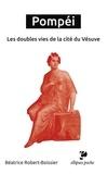 Béatrice Robert-Boissier - Pompéi - Les doubles vies de la cité du Vésuve.