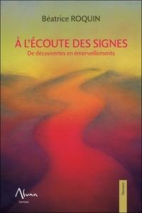 Béatrice Roquin - A l'écoute des signes - De découvertes en émerveillements.