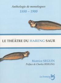 Béatrice Seguin - Le théâtre du hareng saur - Le monologue selon Charles Cros et Coquelin Cadet, anthologie de monologues 1880-1900.