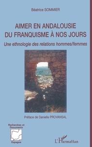 Béatrice Sommier - Aimer en Andalousie du franquisme à nos jours - Une ethnologie des relations hommes/femmes.