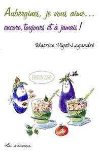 Béatrice Vigot-Lagandré - Aubergines, je vous aime... encore, toujours et à jamais !.