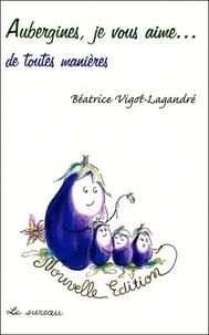 Béatrice Vigot-Lagandré - Aubergines, je vous aime... de toutes façons.