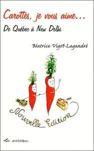 Béatrice Vigot-Lagandré - Carottes, je vous aime... - De Québec à New Delhi.