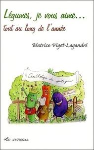 Béatrice Vigot-Lagandré - Légumes, je vous aime...Tout au long de l'année.
