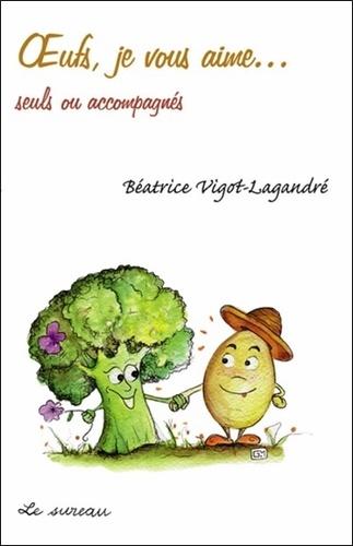 Béatrice Vigot-Lagandré - Oeufs, je vous aime... - Seuls ou accompagnés.