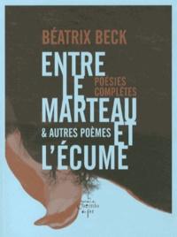 Béatrix Beck - Entre le marteau et l'écume & autres poèmes - Poésies complètes.