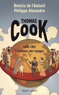 Béatrix de L'Aulnoit et Philippe Alexandre - Thomas Cook - 1808-1892 L'inventeur des voyages.