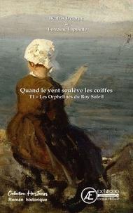 Béatrix Delarue et Lorraine Lapointe - Quand le vent soulève les coiffes Tome 1 : Les orphelines du Roy Soleil.