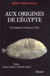 Béatrix Midant-Reynes - Aux origines de l'Egypte - Du Néolithique à l'émergence de l'Etat.