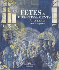 Béatrix Saule et Nathalie Bailleux - Fêtes et divertissements à la cour - Album de l'exposition.