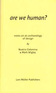 Beatriz Colomina et Mark Wigley - Are We Human? - Notes on an Archeology of Design.