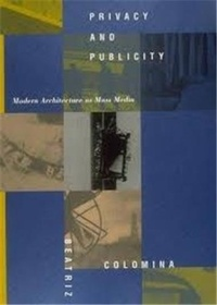 Beatriz Colomina - Privacy and Publicity: Modern Architecture as Mass Media.