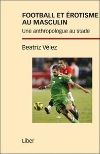 Beatriz Vélez - Football et érotisme au masculin - Une anthropologue au stade.
