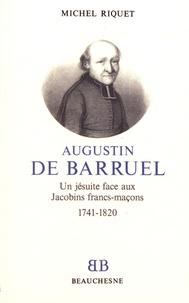 Michel Riquet - Augustin de Barruel - Un jésuite face aux Jacobins francs-maçons (1741-1820).