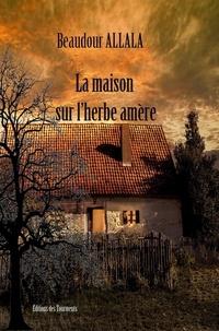 Beaudour Allala - La maison sur l'herbe amère.