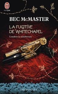 Bec McMaster - Londres la ténébreuse Tome 1 : La fugitive de Whitechapel.