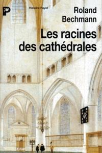 Bechmann - Les racines des cathédrales - L'architecture gothique, expression des conditions du milieu.