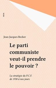 Becker - Le Parti communiste veut-il prendre le pouvoir ? - La stratégie du P.C.F. de 1930 à nos jours.