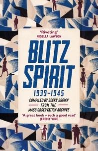 Becky Brown - Blitz Spirit - Voices of Britain Living Through Crisis, 1939-1945.