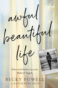 Becky Powell et Katherine Reay - Awful Beautiful Life - When God Shows Up in the Midst of Tragedy.