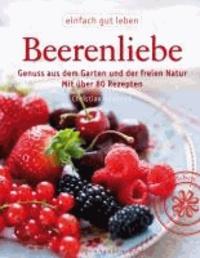 Beerenliebe - Genuss aus dem Garten und der freien Natur. Mit über 70 Rezepten.