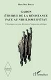 Bekale marc Mvé - Gabon, éthique de la résistance face au nihilisme d'Etat - Chroniques sur une décennie d'imposture politique.