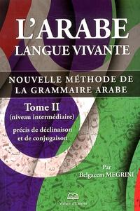 Belgacem Megrini - L'arabe langue vivante - Nouvelle méthode de la grammaire arabe Tome 2, Précis de déclinaison et de conjugaison (niveau intermédiaire).