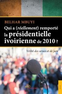 Belhar Mbuyi - Qui a (réellement) remporté la présidentielle ivoirienne en 2010 ?.