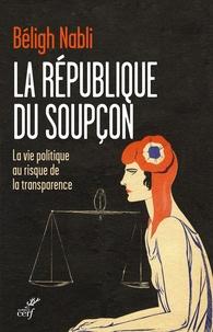 Béligh Nabli - La République du soupçon - La vie politique au risque de la transparence.