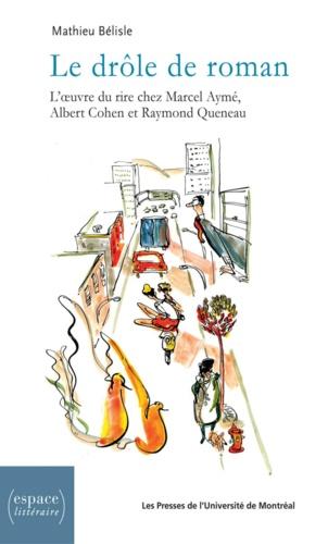 Le drôle de roman. L'œuvre du rire chez Marcel Aymé, Albert Cohen et Raymond Queneau