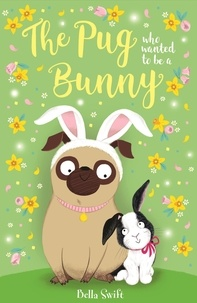 Bella Swift - The Pug Who Wanted to Be a Bunny.