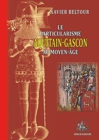 Beltour Xavier et Xavier Beltour - Le particularisme Aquitain-Gascon au Moyen-Age.