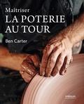 Ben Carter - Maîtriser la poterie au tour.