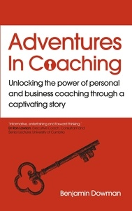 Ben Dowman - Adventures in Coaching - Unlocking the power of personal and business coaching through a captivating story.