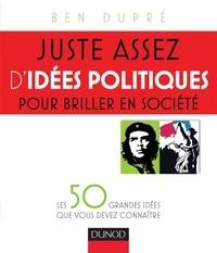Ben Dupré - Juste assez d'idées politiques pour briller en société - Les 50 grandes idées que vous devez connaître.
