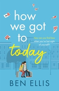 Ben Ellis - How We Got to Today - The funny, life-affirming romance you won't be able to put down!.