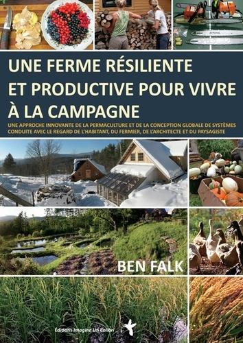 Une ferme résiliente et productive pour vivre à la campagne. Une approche innovante de la permaculture et de la conception globale de systèmes conduite avec le regard de l'habitant, du fermier, de l'architecte et du paysagiste