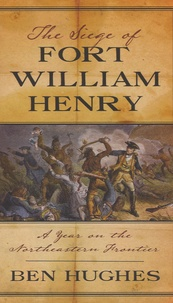 Ben Hughes - The Siege of Fort William Henry - A Year on the Northeastern Frontier.