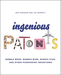 Ben Ikenson et Jay Bennett - Ingenious Patents - Bubble Wrap, Barbed Wire, Bionic Eyes, and Other Pioneering Inventions.