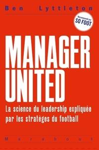 Ben Lyttleton - Manager United - La science du leadership expliquée par les stratèges du football.