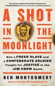 Ben Montgomery - A Shot in the Moonlight - How a Freed Slave and a Confederate Soldier Fought for Justice in the Jim Crow South.