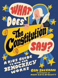 Ben Sheehan et Mary Kate McDevitt - What Does the Constitution Say? - A Kid's Guide to How Our Democracy Works.