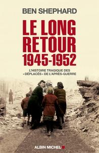 """Ben Shepard - Le long retour (1945-1952) - L'histoire tragique des """"déplacés"""" de l'après-guerre."""