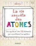 Ben Still - La vie secrète des atomes - Les mystères des 118 éléments qui constituent la matière.