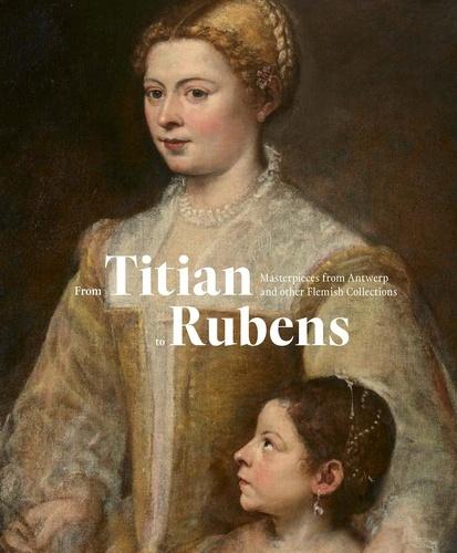 Ben Van Beneden et Fred-G Meijer - From Titian to Rubens - Masterpieces from Antwerp and other Flemisch Collections.