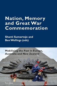 Ben Wellings et Shanti Sumartojo - Nation, Memory and Great War Commemoration - Mobilizing the Past in Europe, Australia and New Zealand.