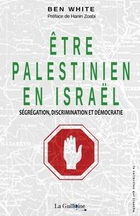 Ben White - Etre Palestinien en Israël - Ségrégation, discrimination et démocratie.