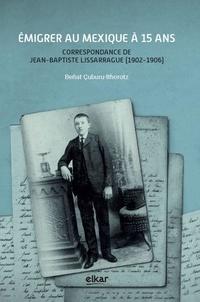 Benat Cuburu - Emigrer au Mexique à 15 ans - Correspondance de Jean-Baptiste Lissarrague (1902-1906).